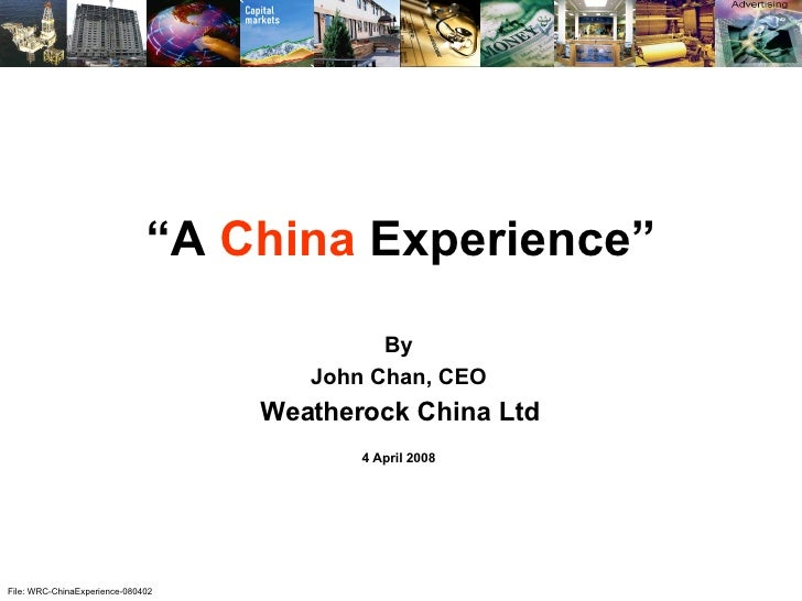 "File: WRC-ChinaExperience-080402 "" A  China  Experience"" By John Chan, CEO Weatherock China Ltd 4 April 2008"