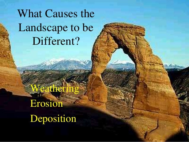 What Causes the Landscape to be Different? Weathering Erosion Deposition
