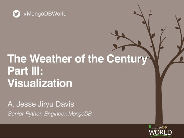 A. Jesse Jiryu Davis #MongoDBWorld The Weather of the Century! Part III:! Visualization Senior Python Engineer, MongoDB