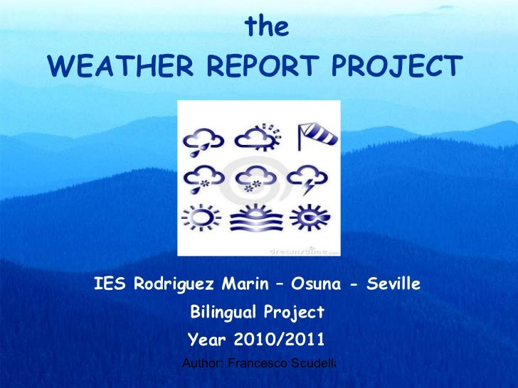 WEATHER REPORT PROJECT IES Rodriguez Marin – Osuna - Seville Bilingual Project Year 2010/2011 the