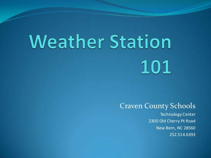 Weather Station 101 <br />Craven County Schools<br />Technology Center<br />2300 Old Cherry Pt Road<br />New Bern, NC 2856...