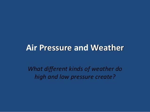 Air Pressure and Weather What different kinds of weather do high and low pressure create?