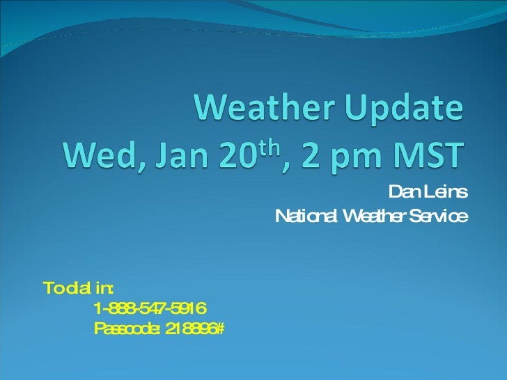 Dan Leins National Weather Service To dial in: 1-888-547-5916 Passcode: 218896#