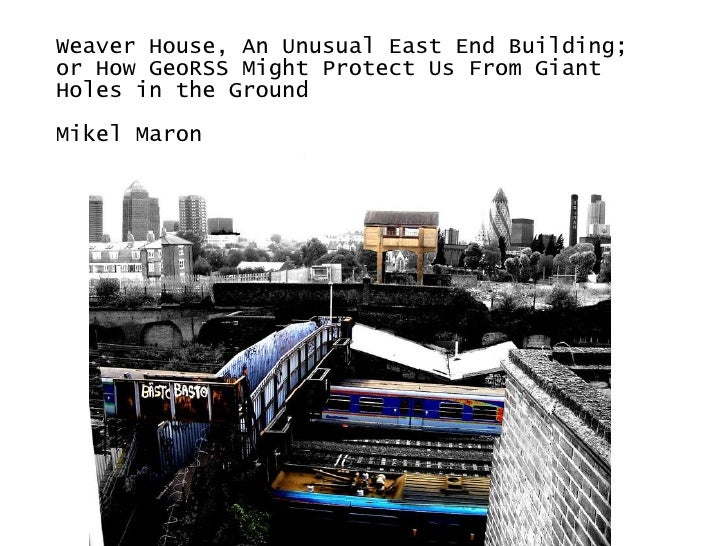 Weaver House, An Unusual East End Building; or How GeoRSS Might Protect Us From Giant Holes in the Ground Mikel Maron