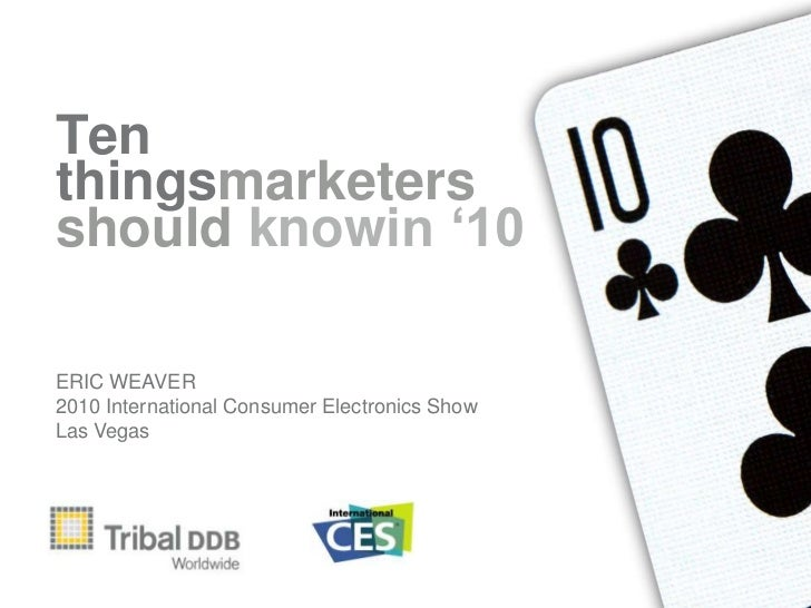 Ten things<br />marketers need to<br />know in '10<br />ERIC WEAVER<br />2010 International Consumer Electronics Show<br /...