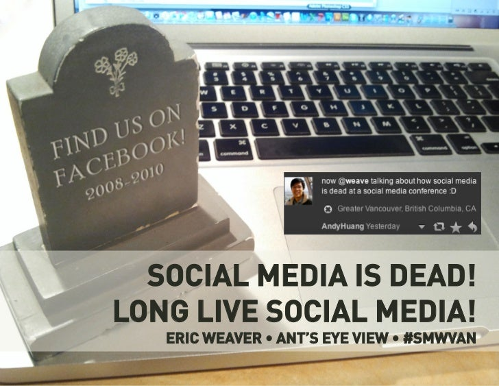 SOCIAL MEDIA IS DEAD!LONG LIVE SOCIAL MEDIA!   ERIC WEAVER • ANT'S EYE VIEW • #SMWVAN