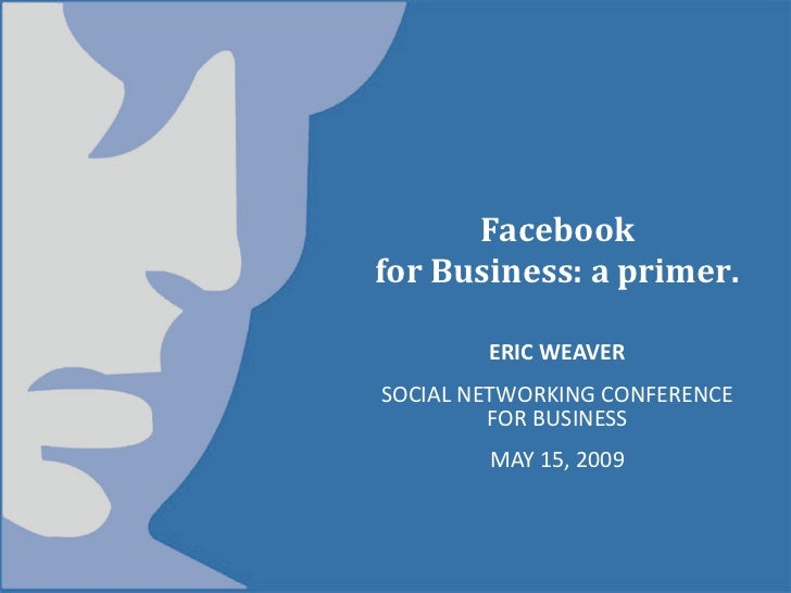 Facebook forBusiness:aprimer.          ERICWEAVER SOCIALNETWORKINGCONFERENCE          FORBUSINESS         MAY...