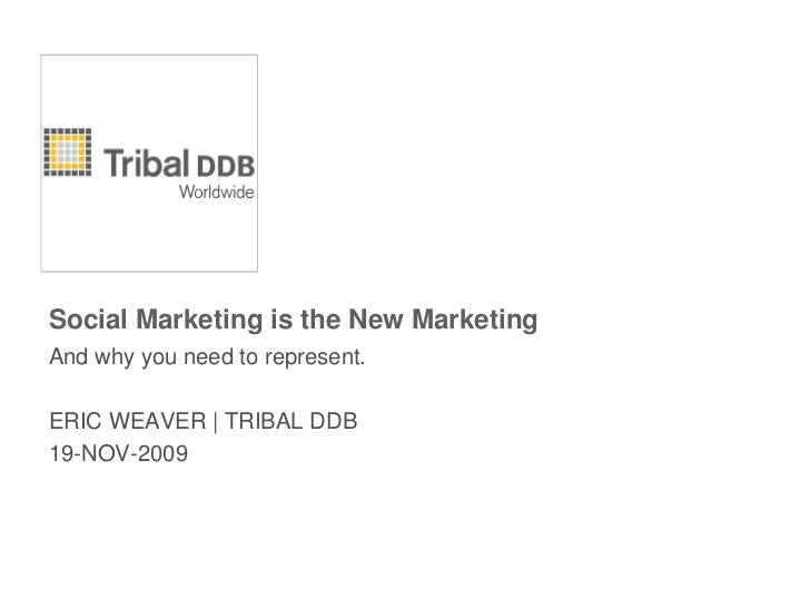 Social Marketing is the New Marketing<br />And why you need to represent.<br />ERIC WEAVER | TRIBAL DDB<br />19-NOV-2009<b...