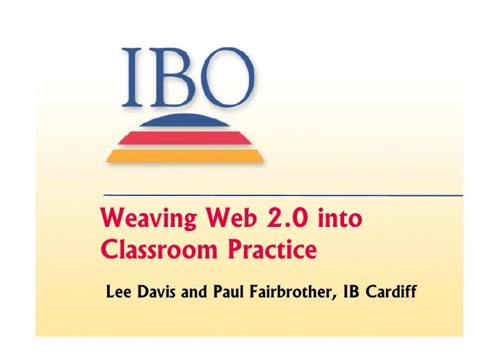 Weaving Web 2.0 into Classroom Practice Lee Davis and Paul Fairbrother, IB Cardiff