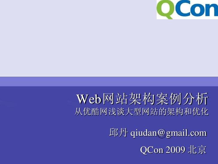 Web网站架构案例分析 从优酷网浅谈大型网站的架构和优化      邱丹 qiudan@gmail.com           QCon 2009 北京