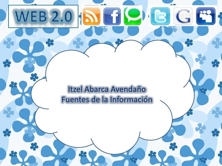 WEB 2.0<br />Itzel Abarca Avendaño<br />Fuentes de la Información<br />