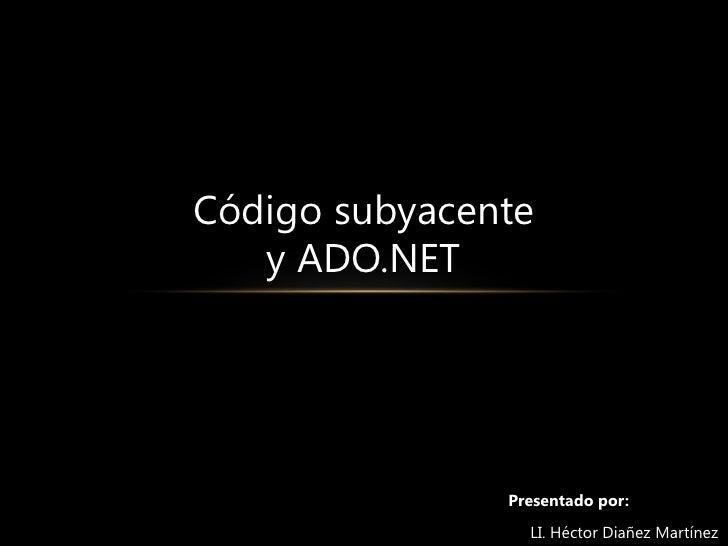 Código subyacente<br />y ADO.NET<br />Presentado por:<br />     LI. Héctor Diañez Martínez<br />