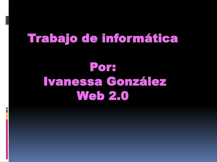 Trabajo de informática<br />Por:<br /> Ivanessa González<br />Web 2.0<br />