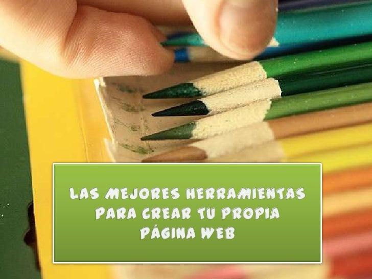 LAS MEJORES HERRAMIENTAS PARA CREAR TU PROPIA <br />PÁGINA WEB<br />