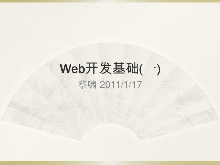 Web开发基础(一)<br />蔡啸 2011/1/17<br />