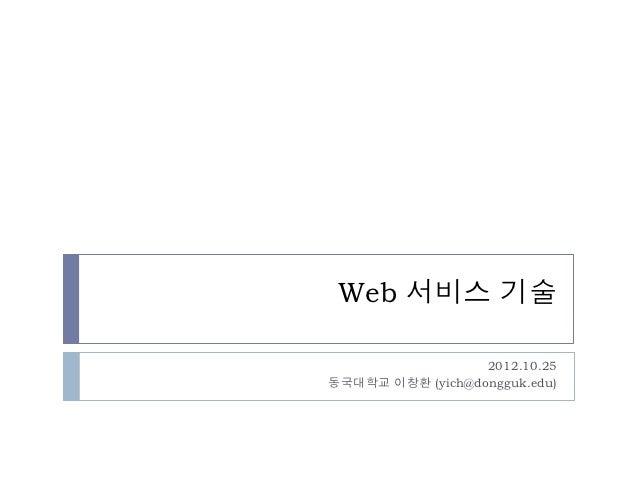 Web 서비스 기술                  2012.10.25동국대학교 이창환 (yich@dongguk.edu)