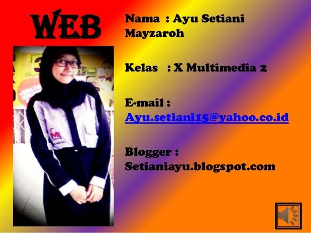 WEB   Nama : Ayu Setiani      Mayzaroh      Kelas : X Multimedia 2      E-mail :      Ayu.setiani15@yahoo.co.id      Blogg...