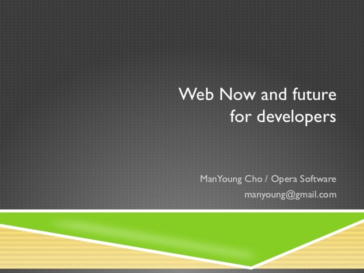 Web Now and future     for developers  ManYoung Cho / Opera Software           manyoung@gmail.com