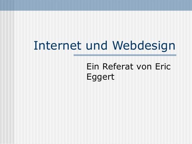Internet und Webdesign        Ein Referat von Eric        Eggert