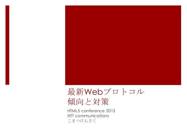 最新Webプロトコル 傾向と対策 HTML5 conference 2013 NTT communications こまつけんさく