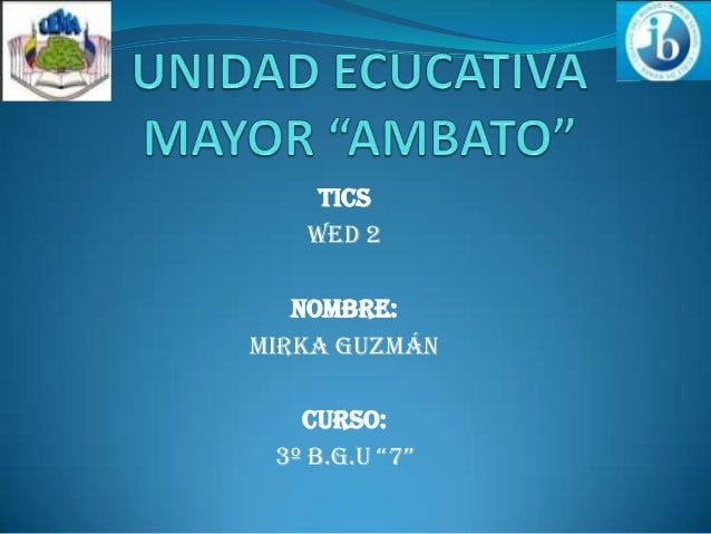 "TICS WED 2 NOMBRE: Mirka Guzmán CURSO: 3º B.G.U ""7"""