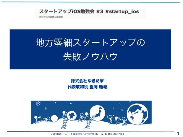 Copyright (C) Yukidama Corporation. All Rights Reserved 1 地方零細スタートアップの 失敗ノウハウ 株式会社ゆきだま 代表取締役 重岡 雅泰