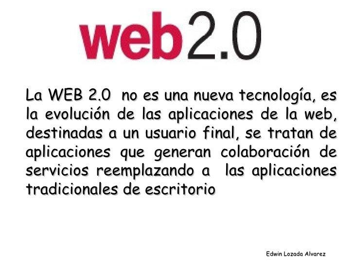 La WEB 2.0  no es una nueva tecnología, es la evolución de las aplicaciones de la web, destinadas a un usuario final, se t...