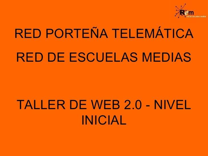 RED PORTEÑA TELEMÁTICA RED DE ESCUELAS MEDIAS TALLER DE WEB 2.0 - NIVEL INICIAL