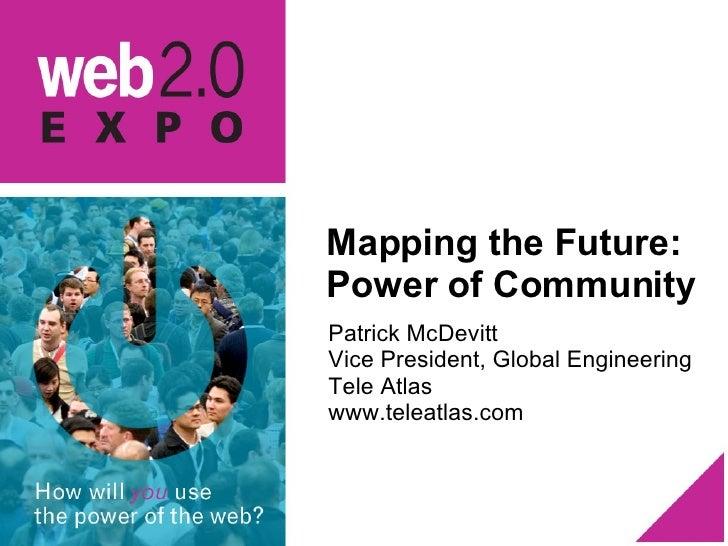Mapping the Future: Power of Community <ul><li>Patrick McDevitt </li></ul><ul><li>Vice President, Global Engineering </li>...