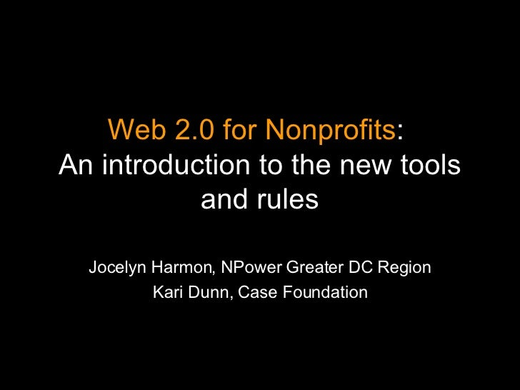 Web 2.0 for Nonprofits :  An introduction to the new tools and rules Jocelyn Harmon, NPower Greater DC Region Kari Dunn, C...