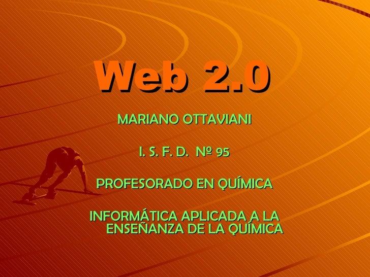 Web 2.0 MARIANO OTTAVIANI I. S. F. D.  Nº 95 PROFESORADO EN QUÍMICA INFORMÁTICA APLICADA A LA ENSEÑANZA DE LA QUÍMICA