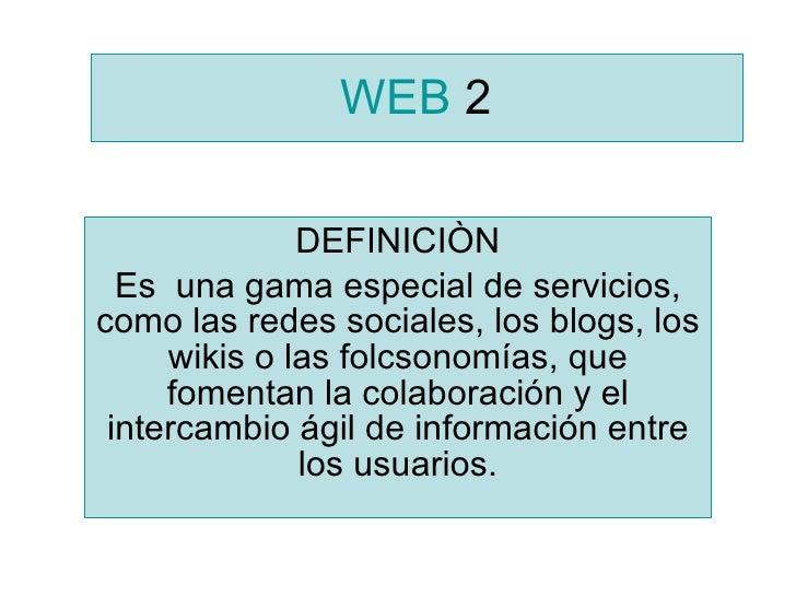 WEB  2 DEFINICIÒN Es  una gama especial de servicios, como las redes sociales, los blogs, los wikis o las folcsonomías, qu...