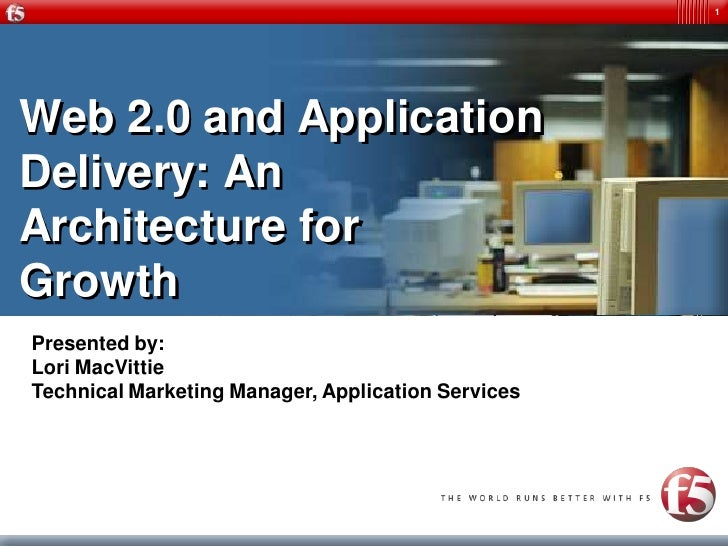 1     Web 2.0 and Application Delivery: An Architecture for Growth Presented by: Lori MacVittie Technical Marketing Manage...