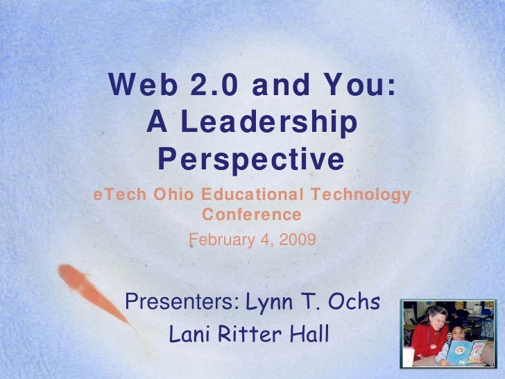 Web 2.0 and You: A Leadership Perspective eTech Ohio Educational Technology Conference February 4, 2009 Presenters:  Lynn ...