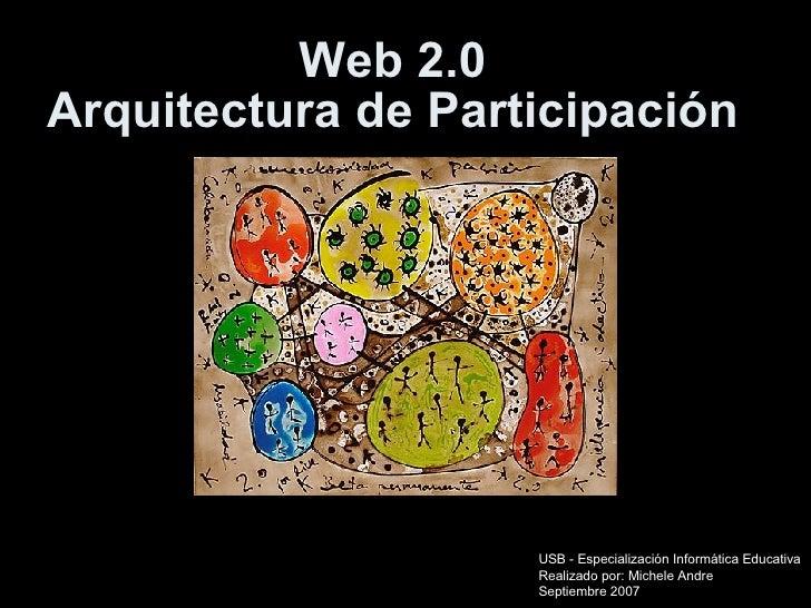 Web 2.0 Arquitectura de Participación USB - Especialización Informática Educativa Realizado por: Michele Andre Septiembre ...