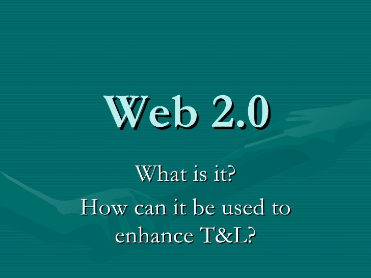 Web 2.0 What is it? How can it be used to enhance T&L?