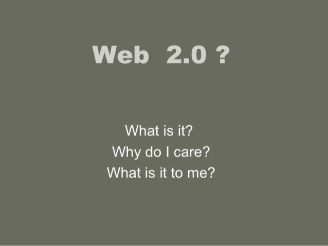 Web 2.0 ?   What is it?  Why do I care?  What is it to me?