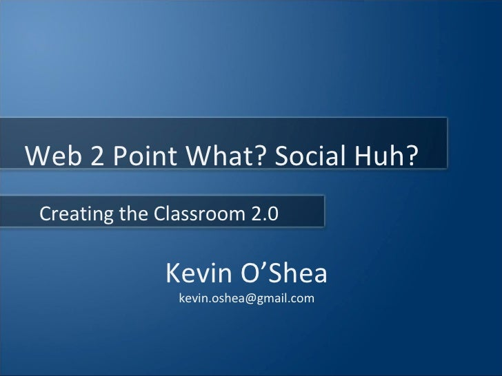Kevin O'Shea [email_address] Creating the Classroom 2.0 Web 2 Point What? Social Huh?