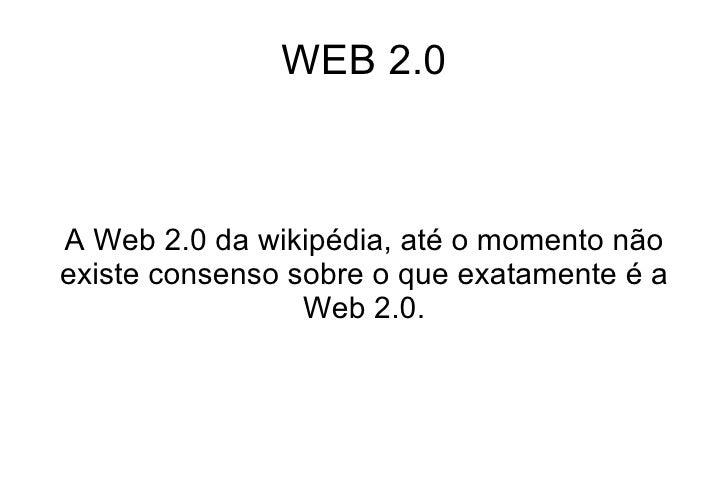 WEB 2.0 A Web 2.0 da wikipédia, até o momento não existe consenso sobre o que exatamente é a Web 2.0.