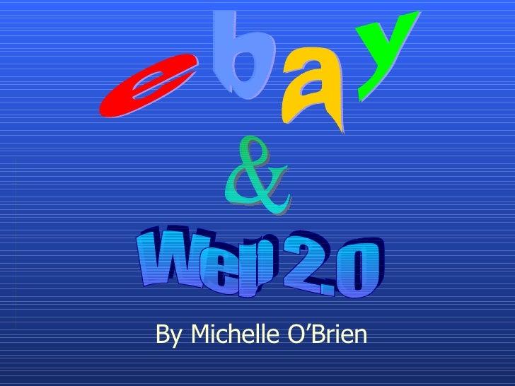 e a y b By Michelle O'Brien Web 2.0 &