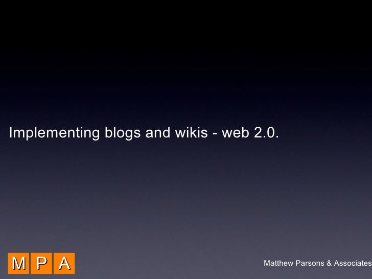 M P A Implementing blogs and wikis - web 2.0. Matthew Parsons & Associates