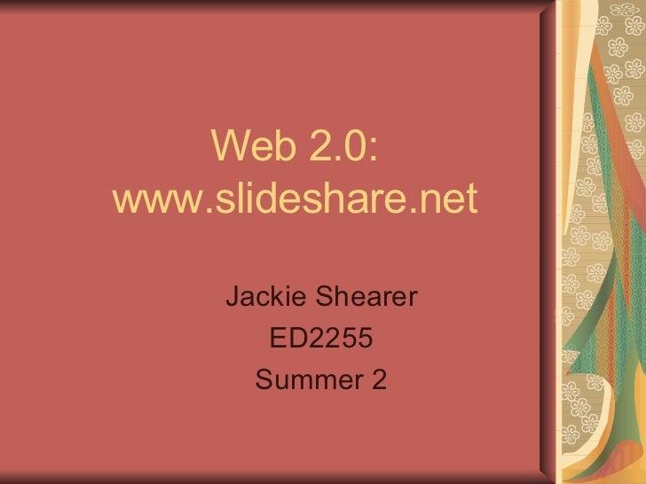 Web 2.0: www.slideshare.net Jackie Shearer ED2255 Summer 2