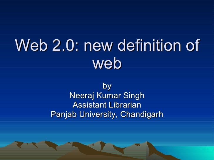 Web 2.0: new definition of web by Neeraj Kumar Singh Assistant Librarian Panjab University, Chandigarh