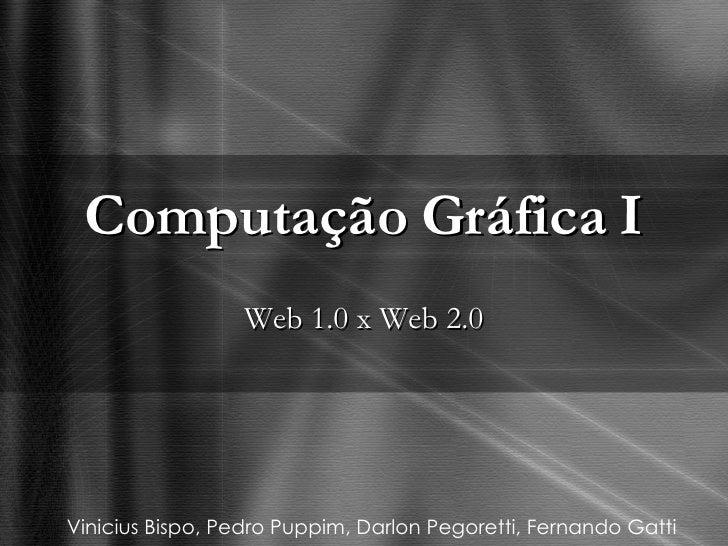 Computação Gráfica I Web 1.0 x Web 2.0 Vinicius Bispo, Pedro Puppim, Darlon Pegoretti, Fernando Gatti