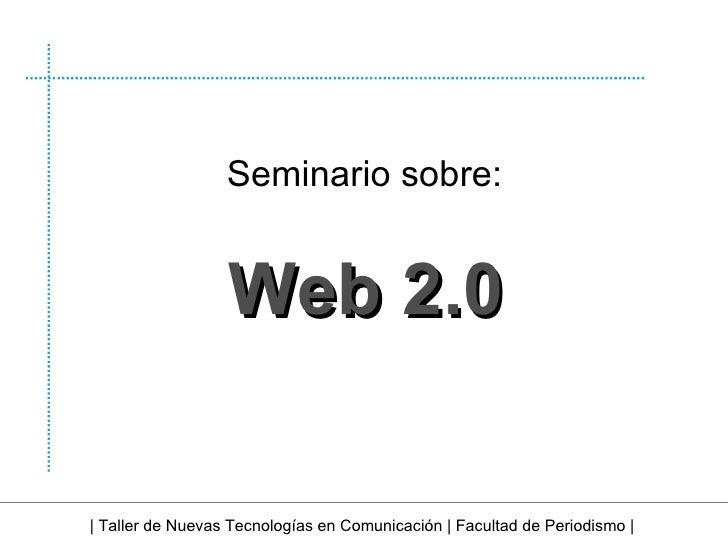 Web   2.0 | Taller de Nuevas Tecnologías en Comunicación | Facultad de Periodismo | Seminario sobre: