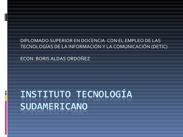 DIPLOMADO SUPERIOR EN DOCENCIA  CON EL EMPLEO DE LAS TECNOLOGÍAS DE LA INFORMACIÓN Y LA COMUNICACIÓN (DETIC) ECON. BORIS A...