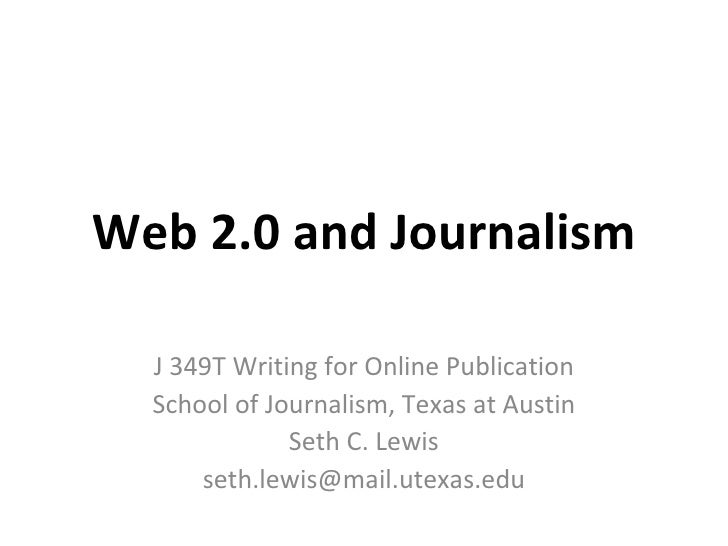Web 2.0 and Journalism J 349T Writing for Online Publication School of Journalism, Texas at Austin Seth C. Lewis [email_ad...