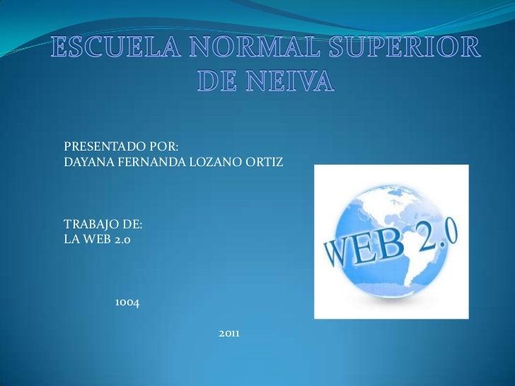 ESCUELA NORMAL SUPERIOR DE NEIVA<br />PRESENTADO POR:<br />DAYANA FERNANDA LOZANO ORTIZ<br />TRABAJO DE:<br />LA WEB 2.0<b...
