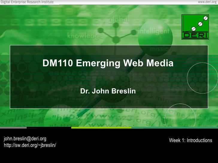 DM110 Emerging Web Media Dr. John Breslin [email_address] http://sw.deri.org/~jbreslin/ Week 1: Introductions