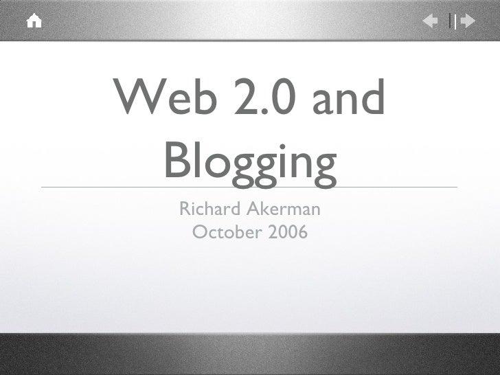 Web 2.0 and Blogging <ul><li>Richard Akerman </li></ul><ul><li>October 2006 </li></ul>